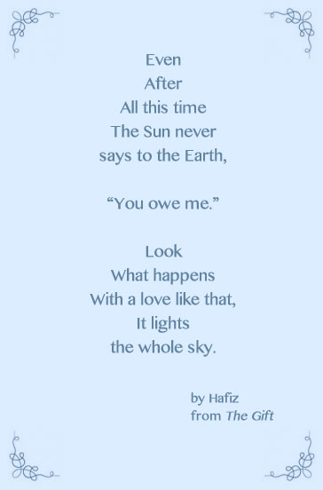 "Even  After All this time The Sun never says to the Earth,  ""You owe me.""  Look  What happens With a love like that, It lights the whole sky.   					by Hafiz 					from The Gift"